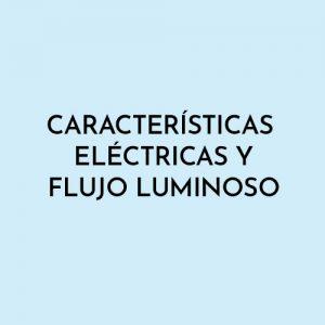 CARACTERÍSTICAS ELÉCTRICAS Y FLUJO LUMINOSO