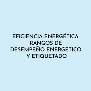 EFICIENCIA ENERGÉTICA. RANGOS DE DESEMPEÑO ENERGETICO Y ETIQUETADO